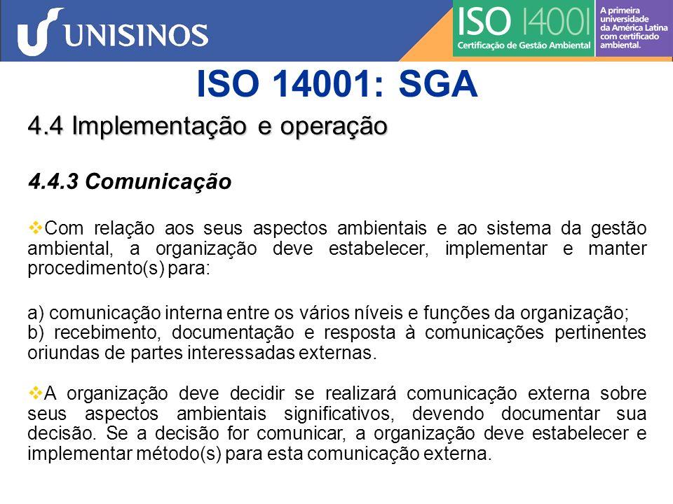 ISO 14001: SGA 4.4 Implementação e operação 4.4.4 Documentação A documentação do sistema da gestão ambiental deve incluir: a) política, objetivos e metas ambientais; b) descrição do escopo do sistema da gestão ambiental; c) descrição dos principais elementos do sistema da gestão ambiental e sua interação e referência aos documentos associados; d) documentos, incluindo registros, requeridos por esta Norma; e e) documentos, incluindo registros, determinados pela organização como sendo necessários para assegurar o planejamento, operação e controle eficazes dos processos que estejam associados com seus aspectos ambientais significativos.