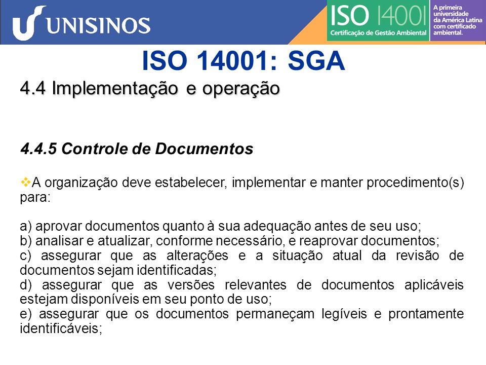 ISO 14001: SGA 4.4 Implementação e operação 4.4.5 Controle de Documentos f) assegurar que os documentos de origem externa determinados pela organização como sendo necessários ao planejamento e operação do sistema da gestão ambiental sejam identificados e que sua distribuição seja controlada; e g) prevenir a utilização não intencional de documentos obsoletos e utilizar identificação adequada nestes, se forem retidos para quaisquer fins.