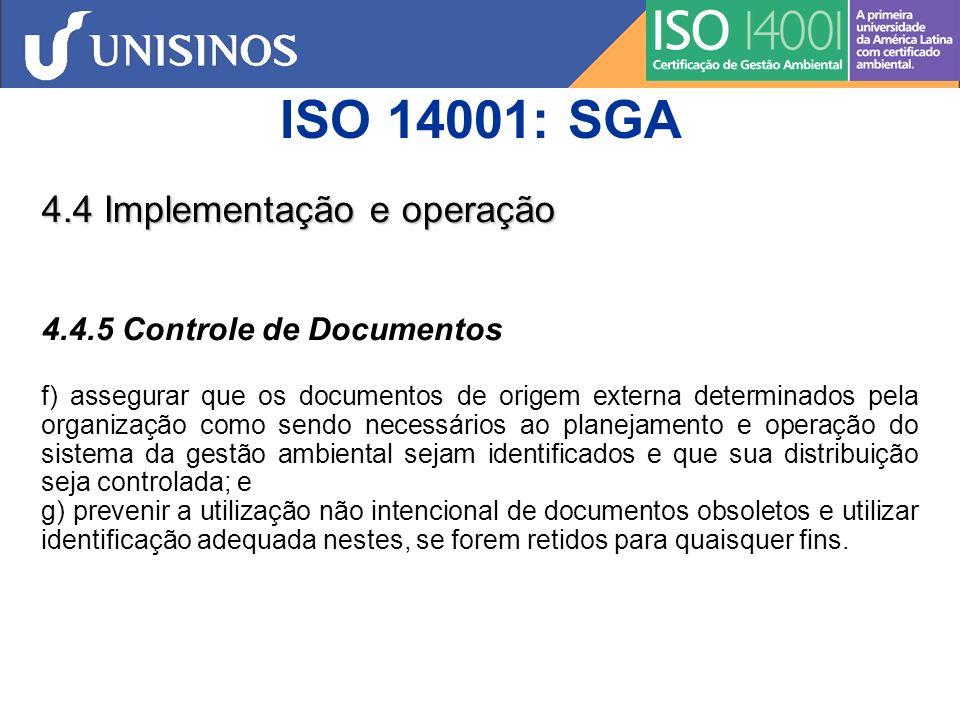 ISO 14001: SGA 4.4 Implementação e operação 4.4.6 Controle Operacional A organização deve identificar e planejar aquelas operações que estejam associadas aos aspectos ambientais significativos identificados de acordo com sua política, objetivos e metas ambientais para assegurar que elas sejam realizadas sob condições especificadas por meio : a) do estabelecimento, da implementação e manutenção de procedimento(s) documentado (s) para controlar situações onde sua ausência possa acarretar desvios em relação à sua política e aos objetivos e metas ambientais; b) da determinação de critérios operacionais no(s) procedimento(s); e c) do estabelecimento, da implementação e manutenção de procedimento(s) associado (s) aos aspectos ambientais significativos identificados de produtos e serviços utilizados pela organização e a comunicação de procedimentos e requisitos pertinentes a fornecedores, incluindo-se prestadores de serviço.