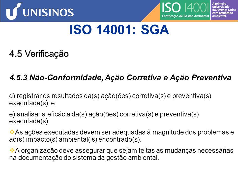 ISO 14001: SGA 4.5 Verificação 4.5.4 Controle de Registros A organização deve estabelecer e manter registros, conforme necessário, para demonstrar conformidade com os requisitos de seu sistema da gestão ambiental e desta Norma, bem como os resultados obtidos A organização deve estabelecer, implementar e manter procedimento(s) para a identificação, armazenamento, proteção, recuperação, retenção e descarte de registros Os registros devem ser e permanecer legíveis, identificáveis e rastreáveis.