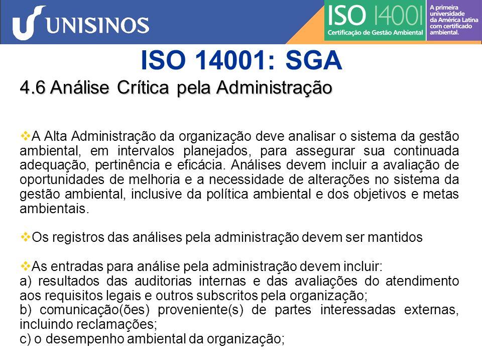 ISO 14001: SGA 4.6 Análise Crítica pela Administração d) extensão na qual foram atendidos os objetivos e metas, e) situação das ações corretivas e preventivas, f) ações de acompanhamento das análises anteriores, g) mudança de circunstâncias, incluindo desenvolvimentos em requisitos legais e outros relacionados aos aspectos ambientais; e h) recomendações para melhoria As saídas da análise pela administração devem incluir quaisquer decisões e ações relacionadas a possíveis mudanças na política ambiental, nos objetivos, metas e em outros elementos do sistema da gestão ambiental, consistentes com o comprometimento com a melhoria contínua.