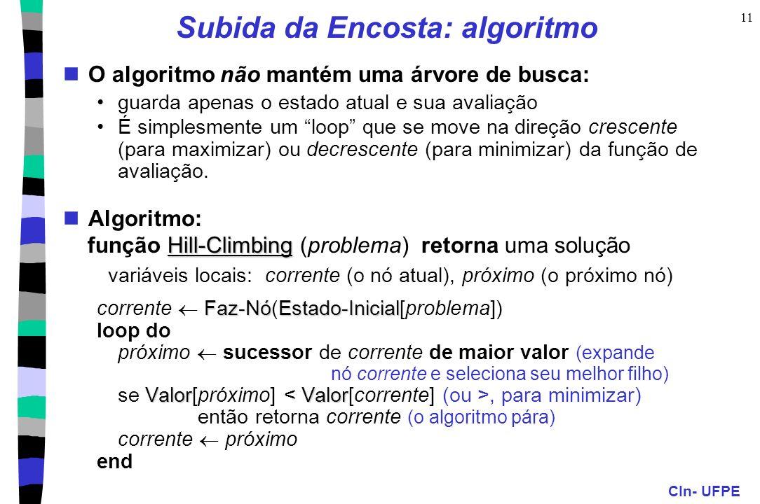 CIn- UFPE 11 Subida da Encosta: algoritmo O algoritmo não mantém uma árvore de busca: guarda apenas o estado atual e sua avaliação É simplesmente um loop que se move na direção crescente (para maximizar) ou decrescente (para minimizar) da função de avaliação.