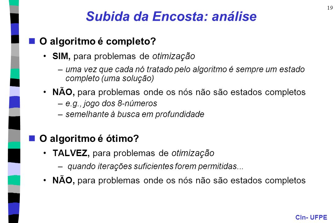 CIn- UFPE 19 Subida da Encosta: análise O algoritmo é completo? SIM, para problemas de otimização –uma vez que cada nó tratado pelo algoritmo é sempre