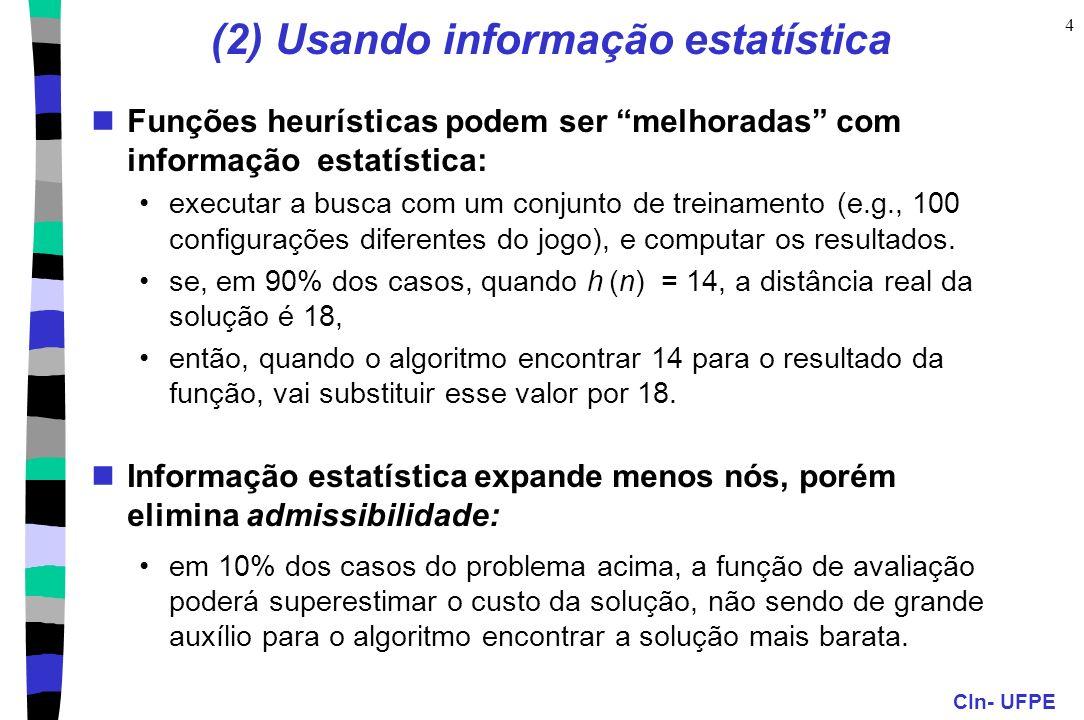 CIn- UFPE 4 (2) Usando informação estatística Funções heurísticas podem ser melhoradas com informação estatística: executar a busca com um conjunto de treinamento (e.g., 100 configurações diferentes do jogo), e computar os resultados.