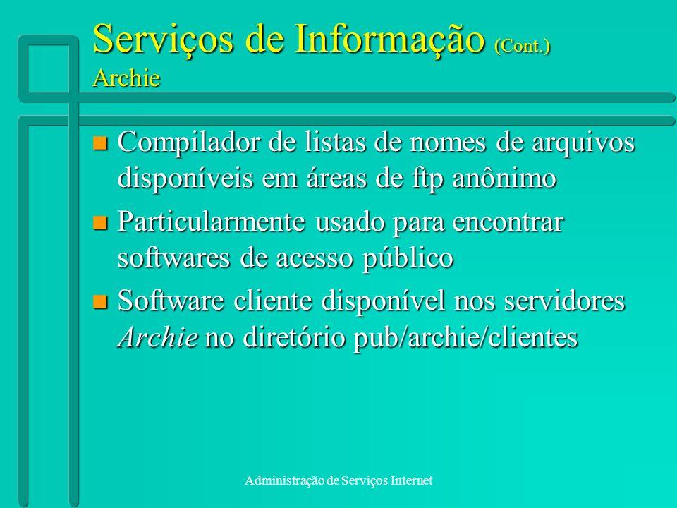 Administração de Serviços Internet Serviços de Informação (Cont.) Archie n Compilador de listas de nomes de arquivos disponíveis em áreas de ftp anôni