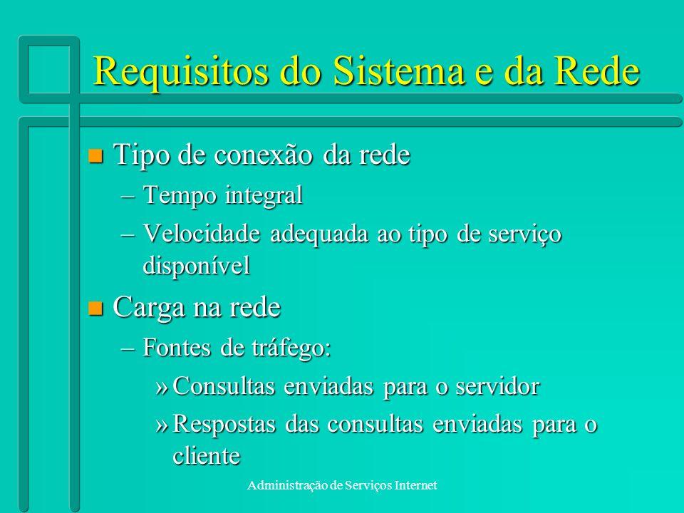 Administração de Serviços Internet Requisitos do Sistema e da Rede n Tipo de conexão da rede –Tempo integral –Velocidade adequada ao tipo de serviço d