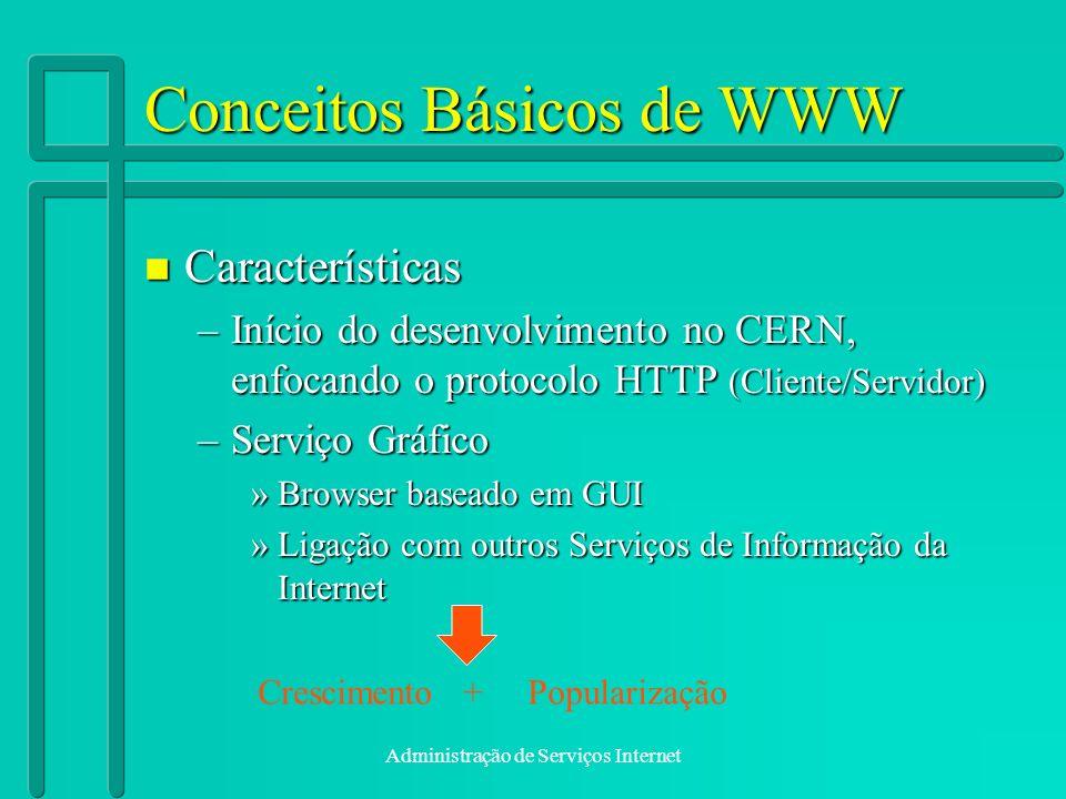 Administração de Serviços Internet Conceitos Básicos de WWW n Características –Início do desenvolvimento no CERN, enfocando o protocolo HTTP (Cliente/