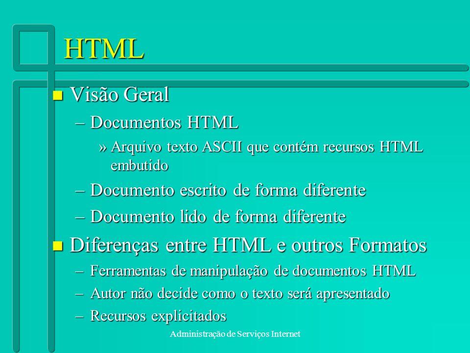 Administração de Serviços Internet HTML n Visão Geral –Documentos HTML »Arquivo texto ASCII que contém recursos HTML embutido –Documento escrito de fo