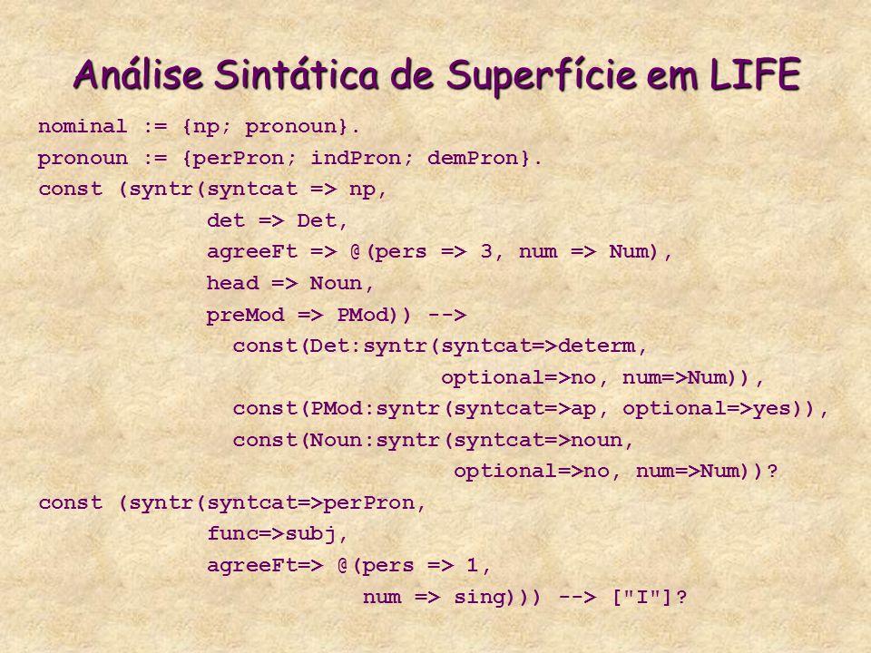 Análise Sintática de Superfície em LIFE nominal := {np; pronoun}. pronoun := {perPron; indPron; demPron}. const (syntr(syntcat => np, det => Det, agre
