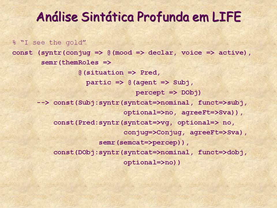 Análise Sintática Profunda em LIFE % I see the gold const (syntr(conjug => @(mood => declar, voice => active), semr(themRoles => @(situation => Pred,