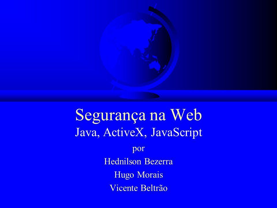Segurança na Web Java, ActiveX, JavaScript por Hednilson Bezerra Hugo Morais Vicente Beltrão