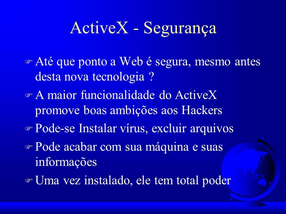 ActiveX - Segurança F Até que ponto a Web é segura, mesmo antes desta nova tecnologia ? F A maior funcionalidade do ActiveX promove boas ambições aos