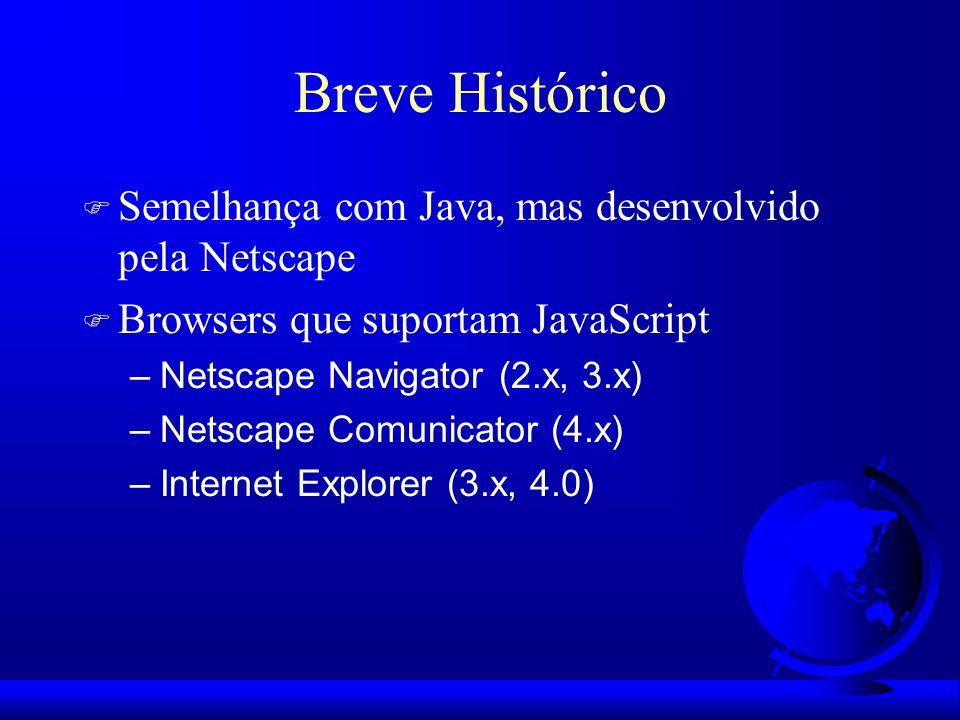 Breve Histórico F Semelhança com Java, mas desenvolvido pela Netscape F Browsers que suportam JavaScript –Netscape Navigator (2.x, 3.x) –Netscape Comu
