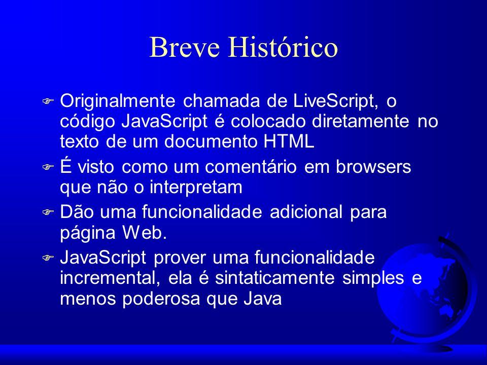 Breve Histórico F Originalmente chamada de LiveScript, o código JavaScript é colocado diretamente no texto de um documento HTML F É visto como um come