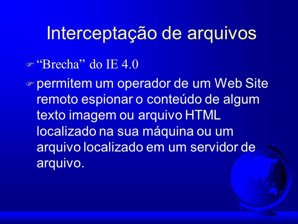 Interceptação de arquivos F Brecha do IE 4.0 F permitem um operador de um Web Site remoto espionar o conteúdo de algum texto imagem ou arquivo HTML lo