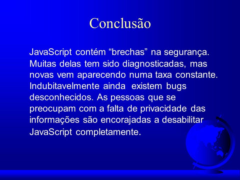 Conclusão JavaScript contém brechas na segurança. Muitas delas tem sido diagnosticadas, mas novas vem aparecendo numa taxa constante. Indubitavelmente