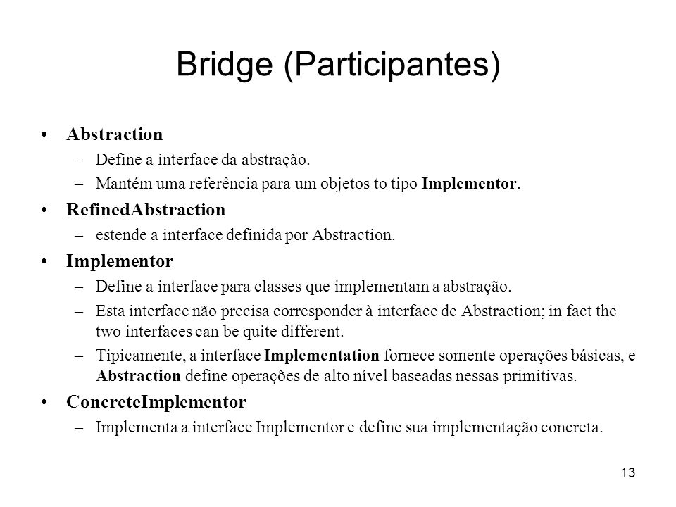 13 Bridge (Participantes) Abstraction –Define a interface da abstração. –Mantém uma referência para um objetos to tipo Implementor. RefinedAbstraction