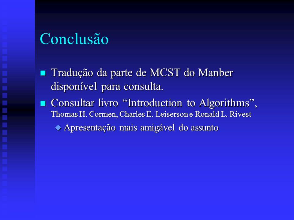 Conclusão n Tradução da parte de MCST do Manber disponível para consulta. n Consultar livro Introduction to Algorithms, Thomas H. Cormen, Charles E. L