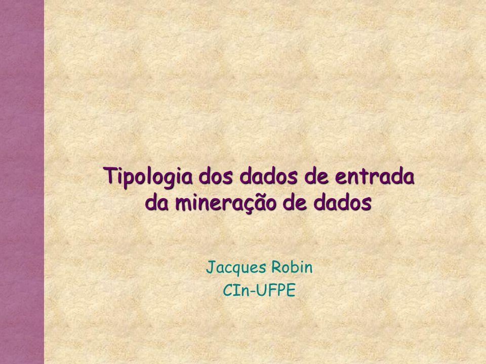 Tipologia dos dados de entrada da mineração de dados Jacques Robin CIn-UFPE