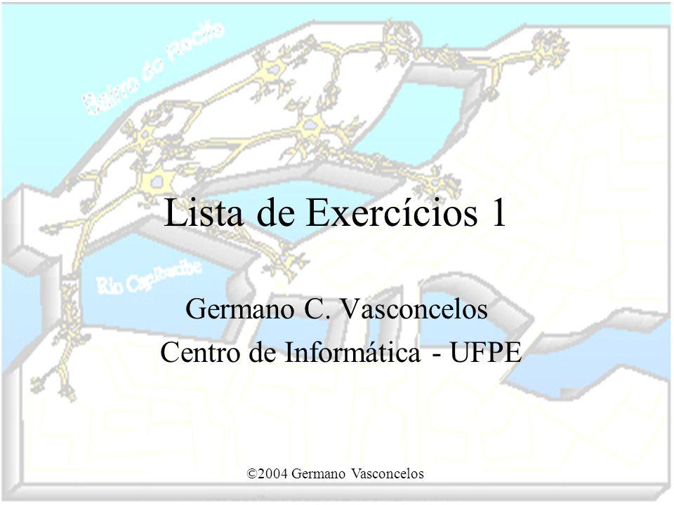 ©2004 Germano Vasconcelos Lista de Exercícios 1 Germano C. Vasconcelos Centro de Informática - UFPE