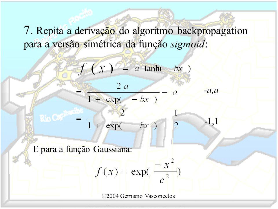 ©2004 Germano Vasconcelos 7. Repita a derivação do algoritmo backpropagation para a versão simétrica da função sigmoid: E para a função Gaussiana: -a,