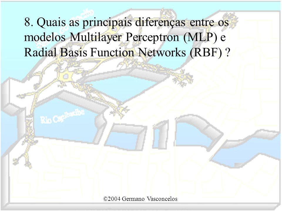 ©2004 Germano Vasconcelos 8. Quais as principais diferenças entre os modelos Multilayer Perceptron (MLP) e Radial Basis Function Networks (RBF) ?