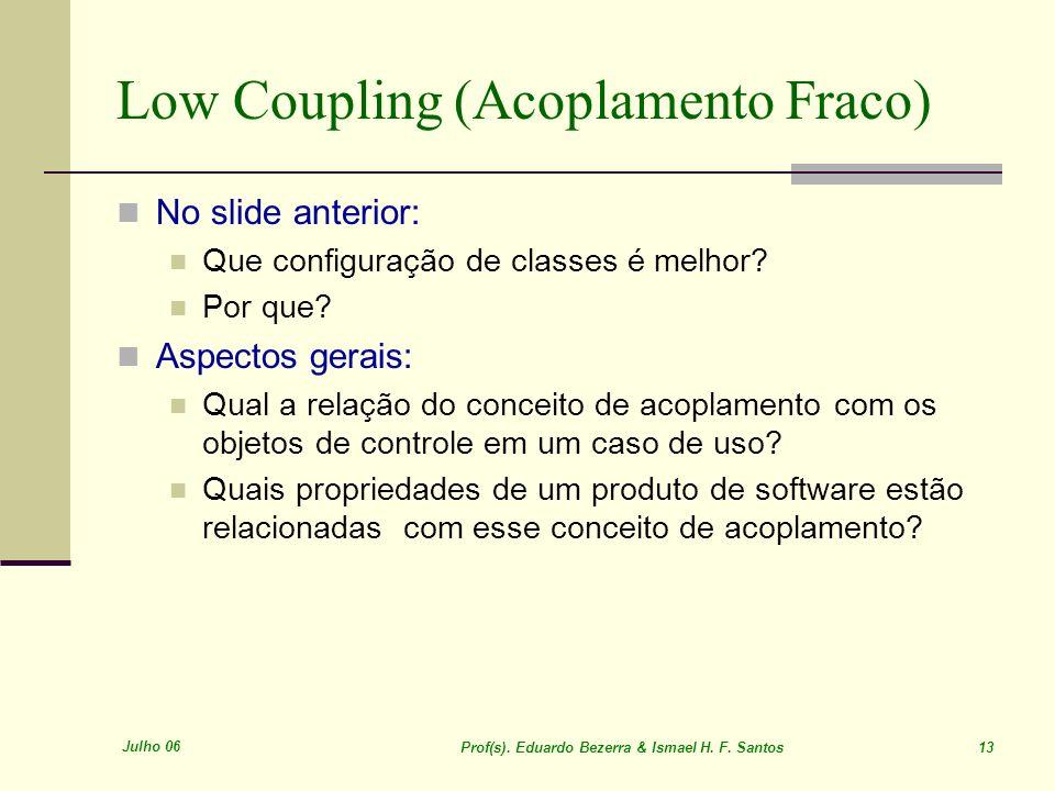 Julho 06 Prof(s). Eduardo Bezerra & Ismael H. F. Santos 13 Low Coupling (Acoplamento Fraco) No slide anterior: Que configuração de classes é melhor? P