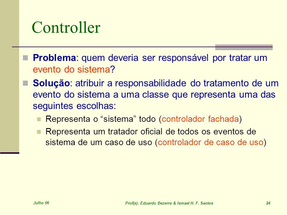 Julho 06 Prof(s). Eduardo Bezerra & Ismael H. F. Santos 24 Controller Problema: quem deveria ser responsável por tratar um evento do sistema? Solução: