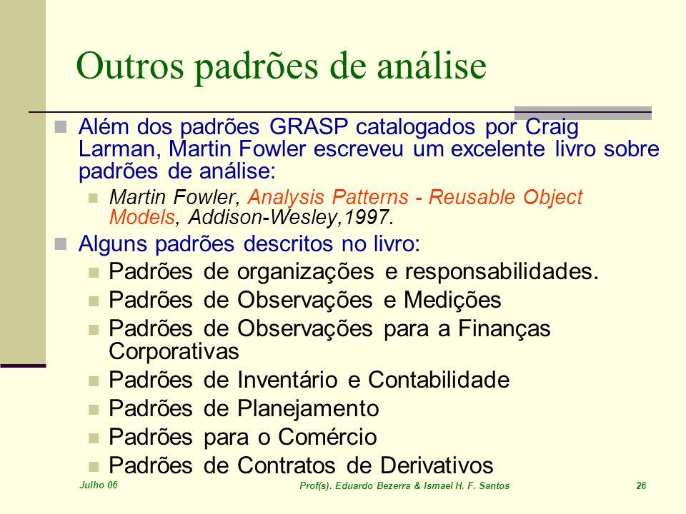 Julho 06 Prof(s). Eduardo Bezerra & Ismael H. F. Santos 26 Outros padrões de análise Além dos padrões GRASP catalogados por Craig Larman, Martin Fowle