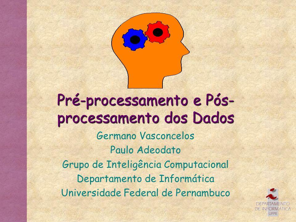 Pré-processamento e Pós- processamento dos Dados Germano Vasconcelos Paulo Adeodato Grupo de Inteligência Computacional Departamento de Informática Un
