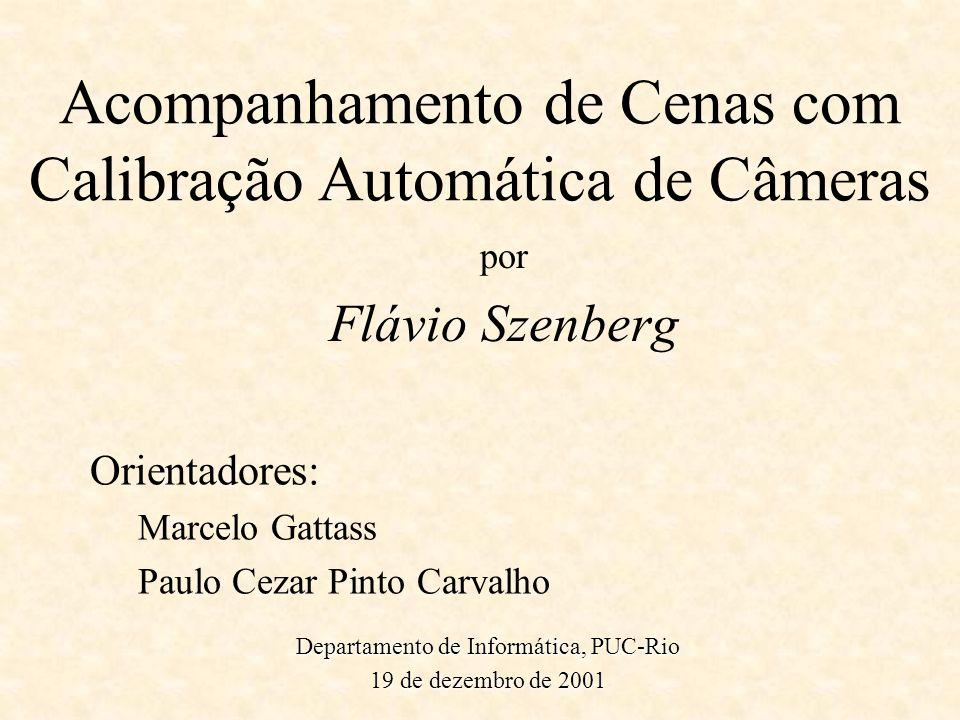 Acompanhamento de Cenas com Calibração Automática de Câmeras por Flávio Szenberg Orientadores: Marcelo Gattass Paulo Cezar Pinto Carvalho Departamento
