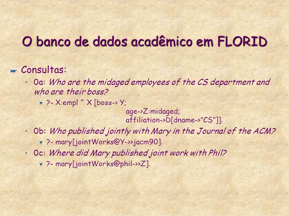 O banco de dados acadêmico em FLORID * Consultas: 0a: Who are the midaged employees of the CS department and who are their boss? t ?- X:empl ^ X [boss