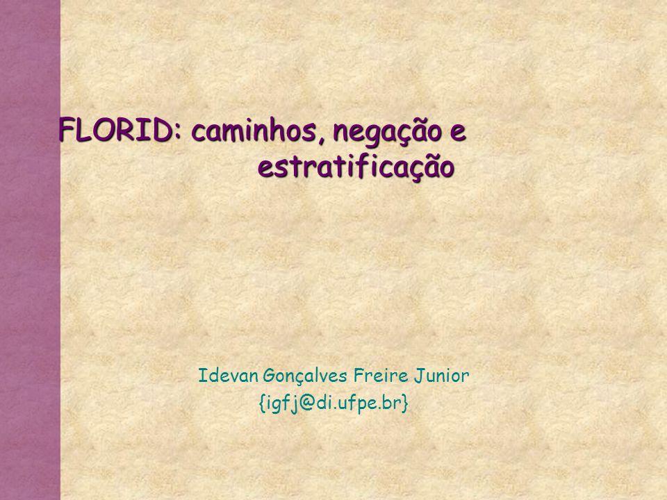 FLORID:caminhos, negação e estratificação Idevan Gonçalves Freire Junior {igfj@di.ufpe.br}