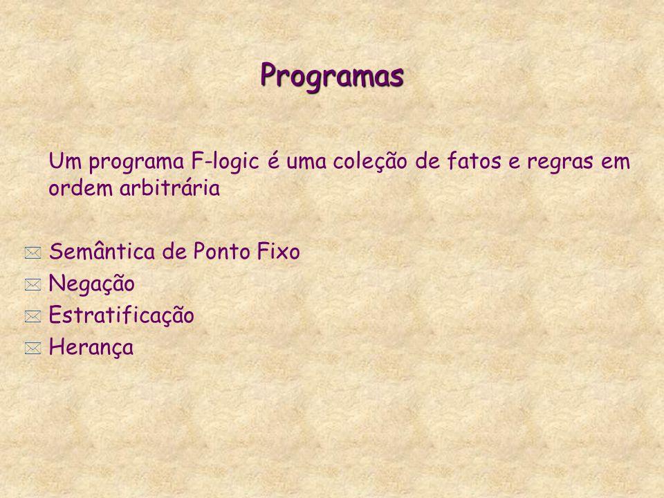 Programas Um programa F-logic é uma coleção de fatos e regras em ordem arbitrária * Semântica de Ponto Fixo * Negação * Estratificação * Herança