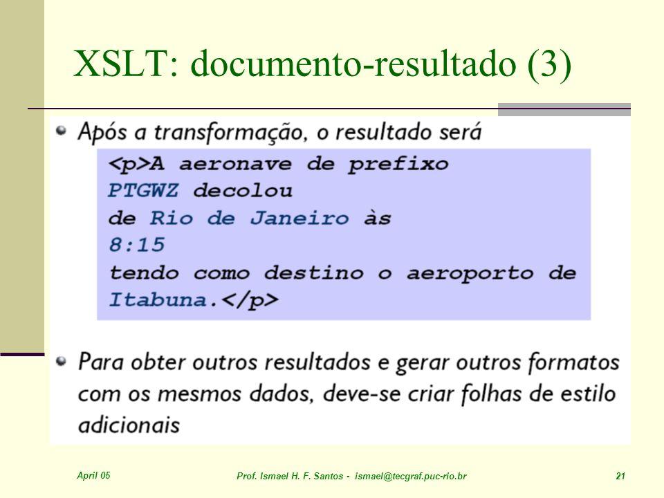 April 05 Prof. Ismael H. F. Santos - ismael@tecgraf.puc-rio.br 21 XSLT: documento-resultado (3)