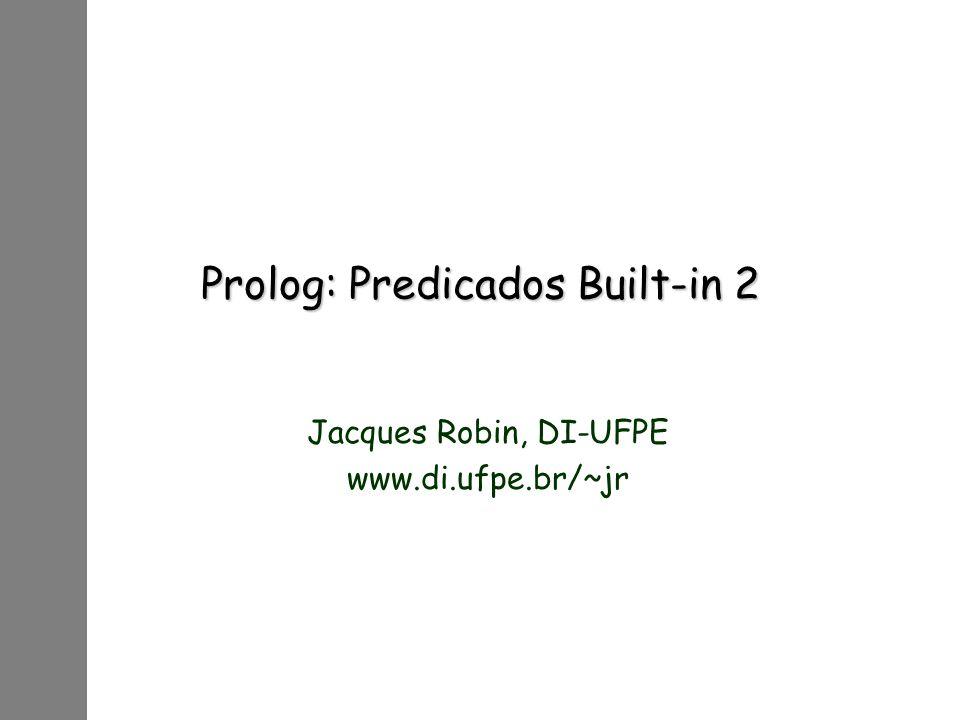 Prolog: Predicados Built-in 2 Jacques Robin, DI-UFPE www.di.ufpe.br/~jr