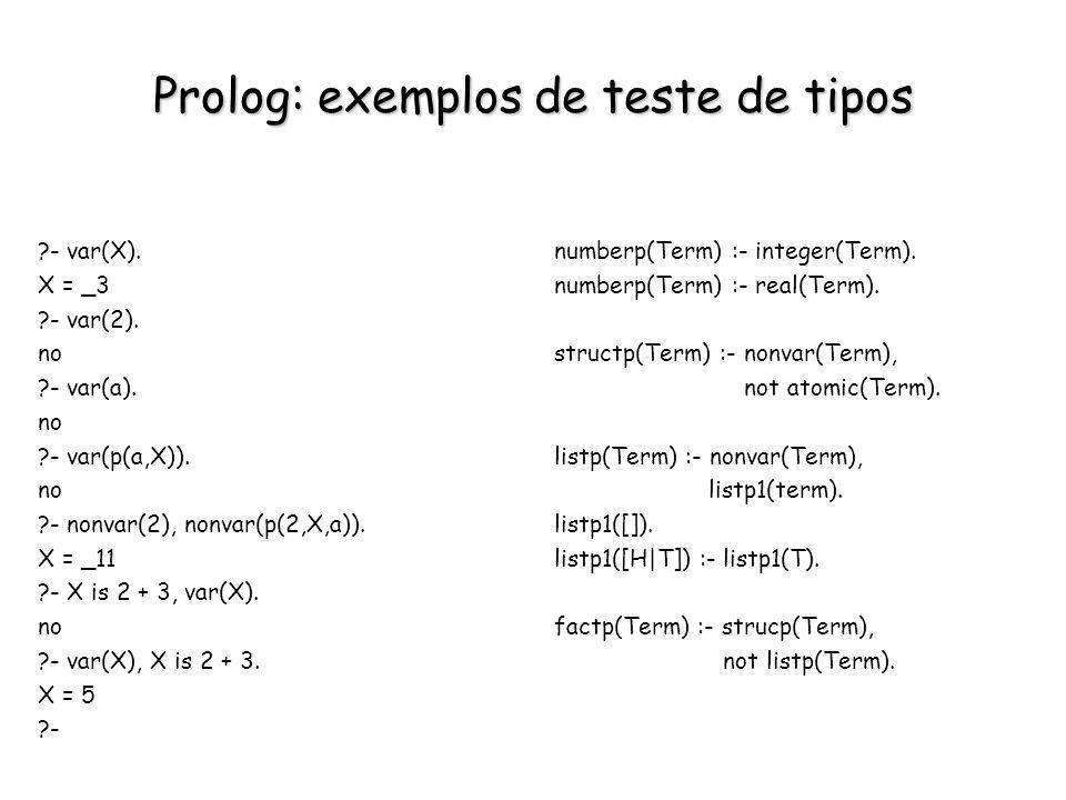 Prolog: exemplos de teste de tipos ?- var(X). X = _3 ?- var(2). no ?- var(a). no ?- var(p(a,X)). no ?- nonvar(2), nonvar(p(2,X,a)). X = _11 ?- X is 2