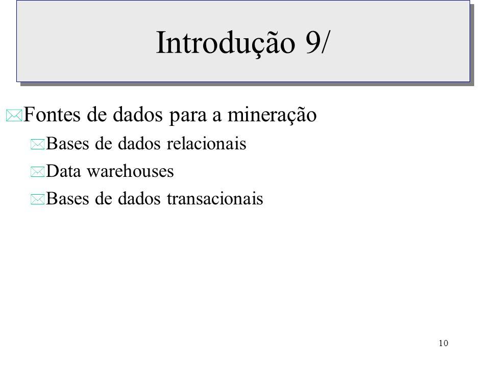 10 Introdução 9/ * Fontes de dados para a mineração * Bases de dados relacionais * Data warehouses * Bases de dados transacionais