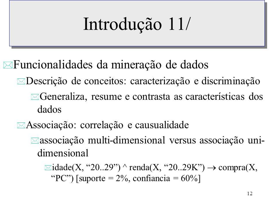 12 Introdução 11/ * Funcionalidades da mineração de dados * Descrição de conceitos: caracterização e discriminação * Generaliza, resume e contrasta as