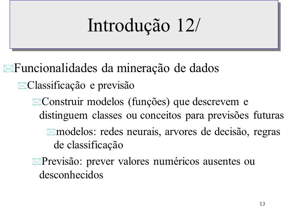 13 Introdução 12/ * Funcionalidades da mineração de dados * Classificação e previsão * Construir modelos (funções) que descrevem e distinguem classes