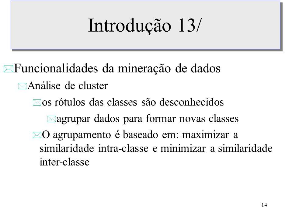 14 Introdução 13/ * Funcionalidades da mineração de dados * Análise de cluster * os rótulos das classes são desconhecidos * agrupar dados para formar