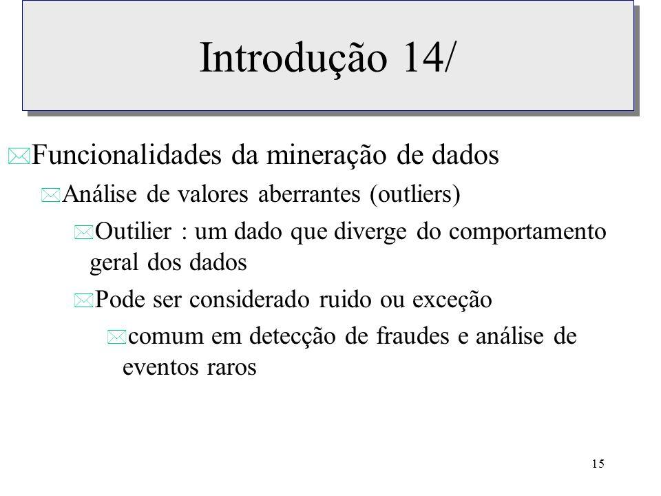 15 Introdução 14/ * Funcionalidades da mineração de dados * Análise de valores aberrantes (outliers) * Outilier : um dado que diverge do comportamento