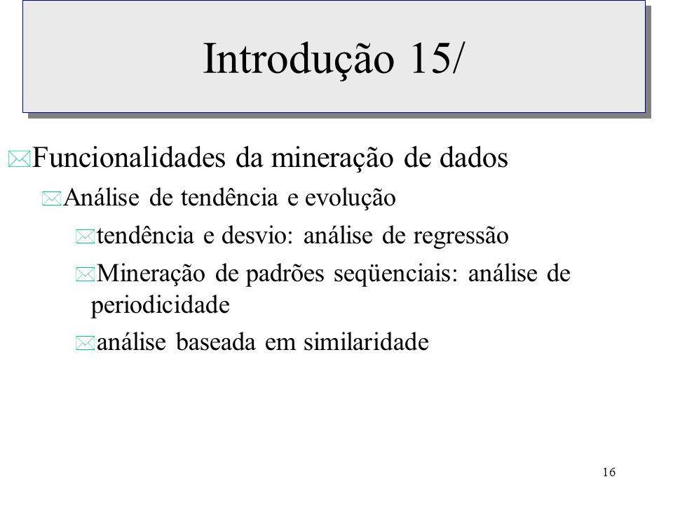 16 Introdução 15/ * Funcionalidades da mineração de dados * Análise de tendência e evolução * tendência e desvio: análise de regressão * Mineração de