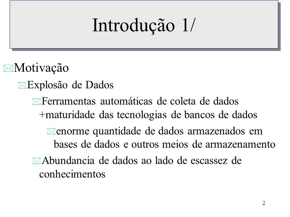 2 Introdução 1/ * Motivação * Explosão de Dados * Ferramentas automáticas de coleta de dados +maturidade das tecnologias de bancos de dados * enorme q