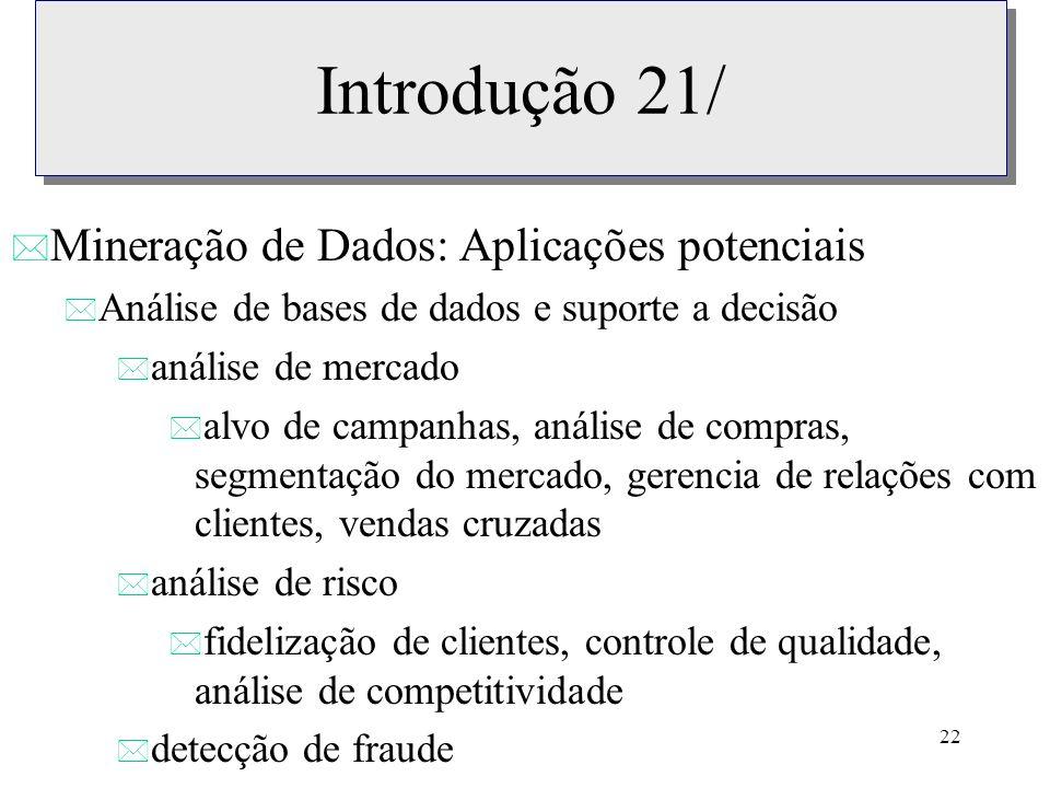 22 Introdução 21/ * Mineração de Dados: Aplicações potenciais * Análise de bases de dados e suporte a decisão * análise de mercado * alvo de campanhas