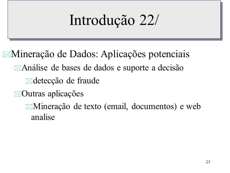 23 Introdução 22/ * Mineração de Dados: Aplicações potenciais * Análise de bases de dados e suporte a decisão * detecção de fraude * Outras aplicações