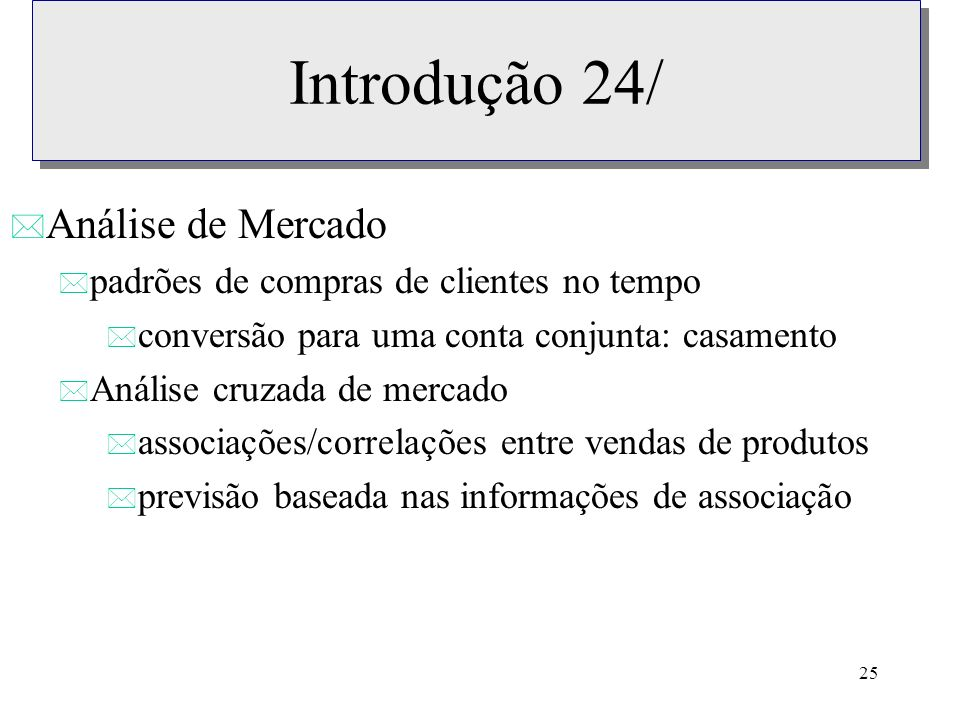 25 Introdução 24/ * Análise de Mercado * padrões de compras de clientes no tempo * conversão para uma conta conjunta: casamento * Análise cruzada de m