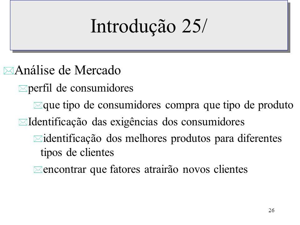 26 Introdução 25/ * Análise de Mercado * perfil de consumidores * que tipo de consumidores compra que tipo de produto * Identificação das exigências d