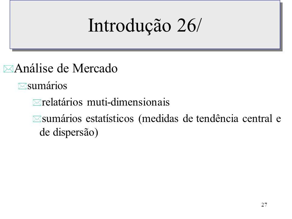 27 Introdução 26/ * Análise de Mercado * sumários * relatários muti-dimensionais * sumários estatísticos (medidas de tendência central e de dispersão)