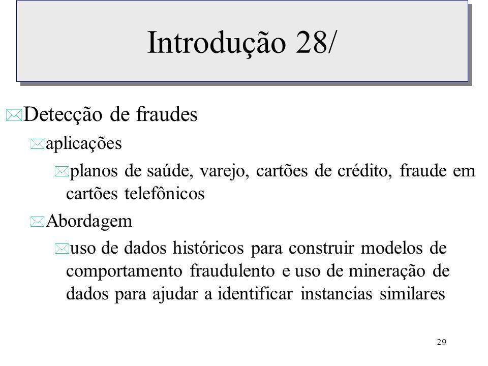 29 Introdução 28/ * Detecção de fraudes * aplicações * planos de saúde, varejo, cartões de crédito, fraude em cartões telefônicos * Abordagem * uso de